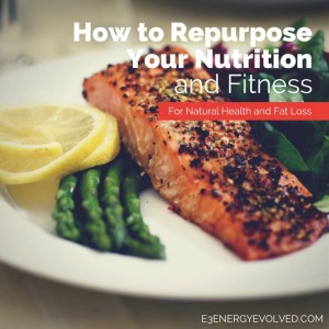 e3 Energy Evolved_How To Repurpose Your Nutrition and Fitness